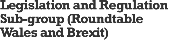 Legislation and Regulation Sub-group (Roundtable Wales and Brexit)