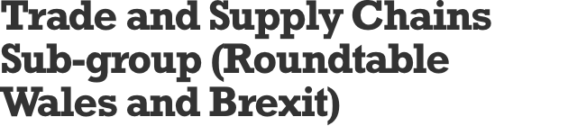 Trade and Supply Chains Sub-group (Roundtable Wales and Brexit)