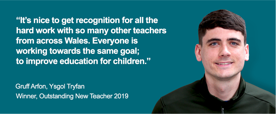 """It's nice to get recognition for all the hard work with so many other teachers from across Wales. Everyone is working towards the same goal; to improve education for children."" Gruff Arfon, Ysgol Tryfan. Winner, Outstanding New Teacher 2019"