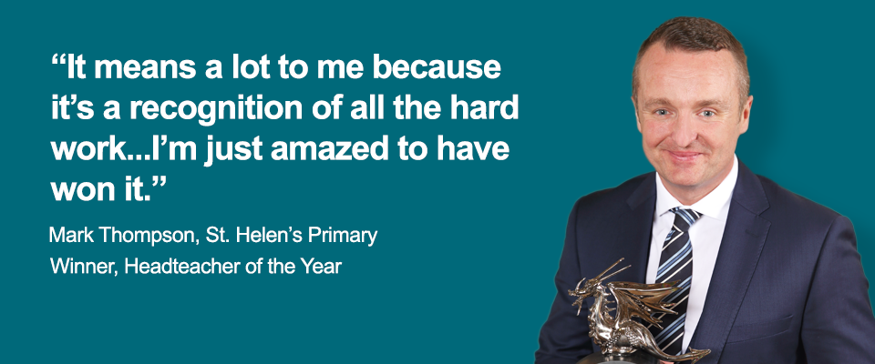 """It means a lot to me because it's a recognition of all the hard work...I'm just amazed to have won it."" - Mark Thompson, St. Helen's Primary, Winner, Headteacher of the Year"