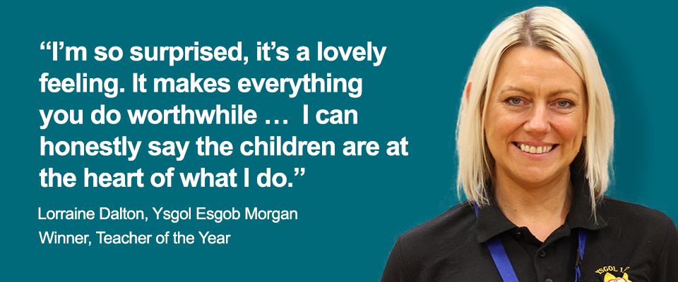 """I'm so surprised, it's a lovely feeling. It makes everything you do worthwhile …  I can honestly say the children are at the heart of what I do. Lorraine Dalton, Ysgol Esgob Morgan. Winner, Teacher of the Year"